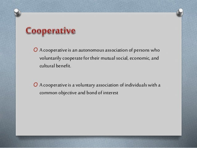 O A cooperative is an autonomous association of persons who voluntarily cooperate for their mutual social, economic, and c...