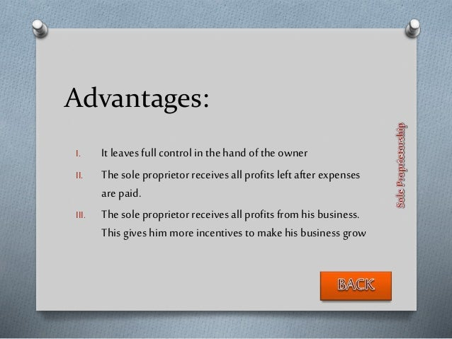Advantages: I. It leaves full control in the hand of the owner II. Thesole proprietor receives all profits left after expe...