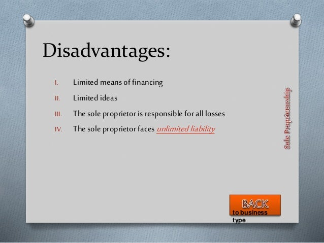Disadvantages: I. Limited means of financing II. Limited ideas III. Thesole proprietor is responsible for all losses IV. T...