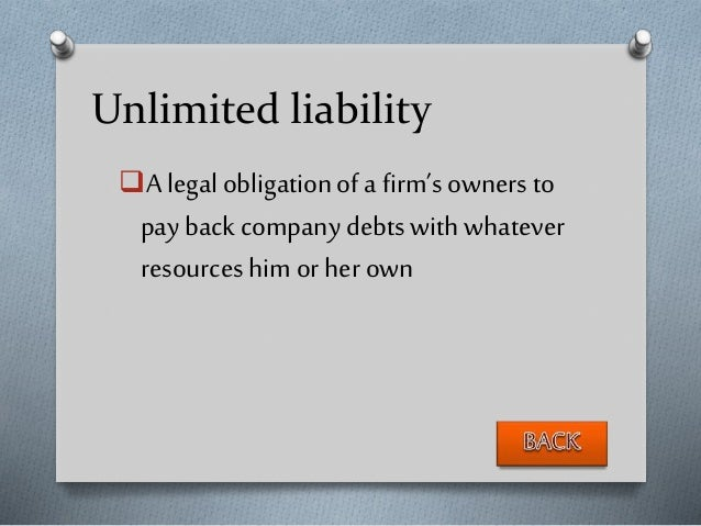 Unlimited liability A legalobligationof a firm'sowners to pay back company debts with whatever resources him or her own