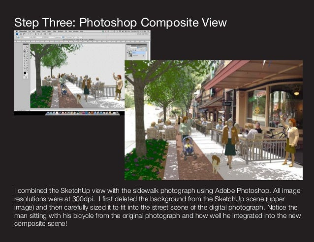 I combined the SketchUp view with the sidewalk photograph using Adobe Photoshop. All image resolutions were at 300dpi. I f...