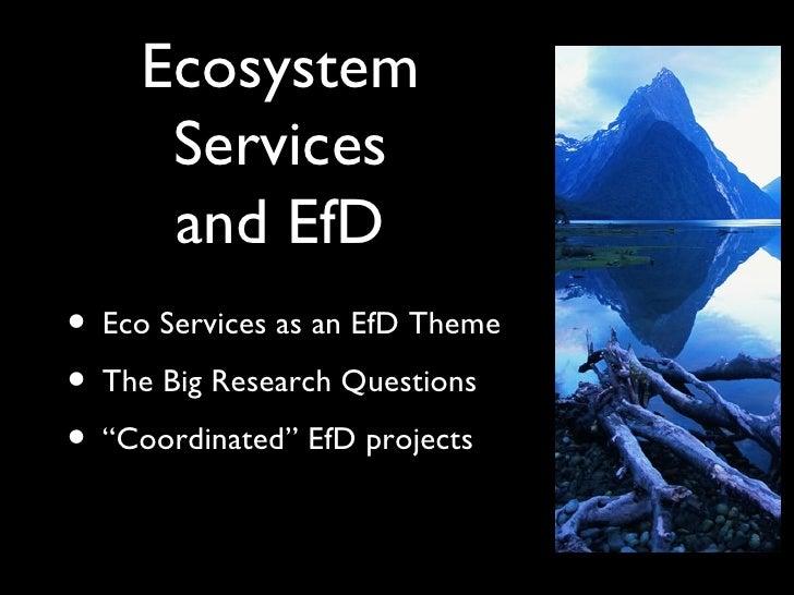 Ecosystem Services and EfD <ul><li>Eco Services as an EfD Theme </li></ul><ul><li>The Big Research Questions </li></ul><ul...