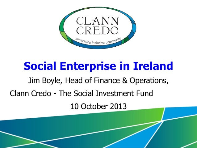 Social Enterprise in Ireland Jim Boyle, Head of Finance & Operations, Clann Credo - The Social Investment Fund 10 October ...