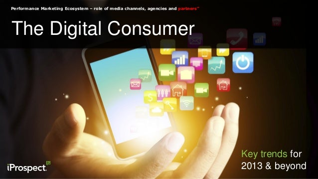 "Performance Marketing Ecosystem – role of media channels, agencies and partners"" The Digital Consumer Key trends for 2013 ..."