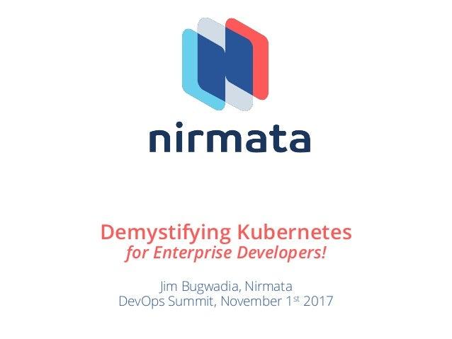 Demystifying Kubernetes for Enterprise Developers! Jim Bugwadia, Nirmata DevOps Summit, November 1st 2017