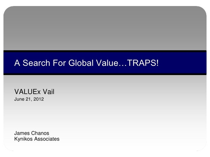 A Search For Global Value…TRAPS!VALUEx VailJune 21, 2012James ChanosKynikos Associates