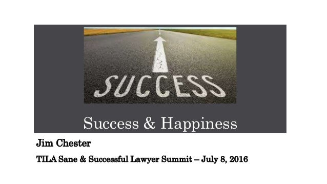Success & Happiness Jim Chester TILA Sane & Successful Lawyer Summit – July 8, 2016