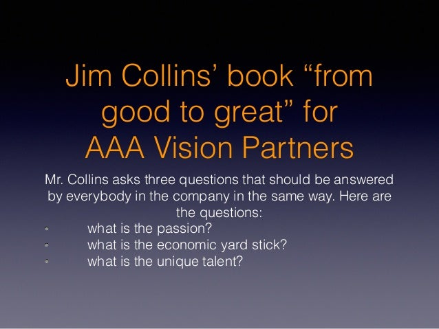 """Jim Collins' book """"from good to great"""" for AAA Vision Partners Mr. Collins asks three questions that should be answered by..."""