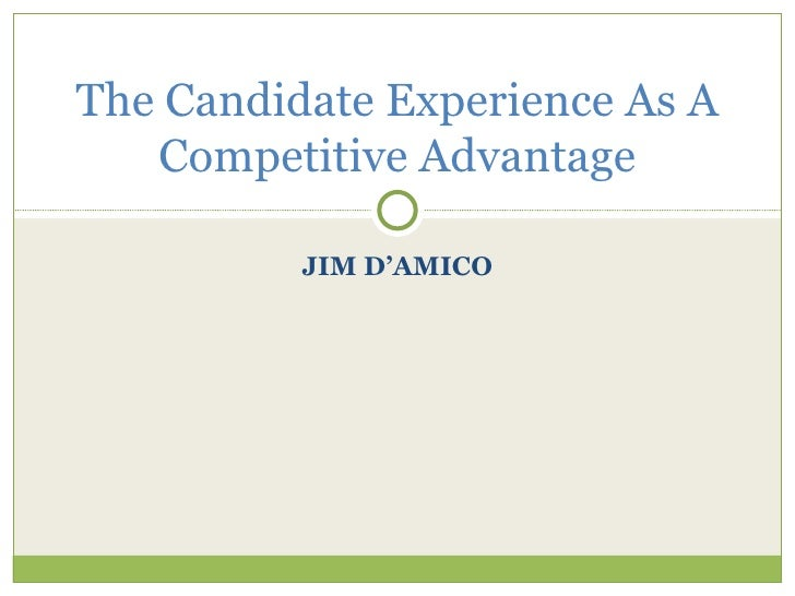 JIM D'AMICO The Candidate Experience As A Competitive Advantage