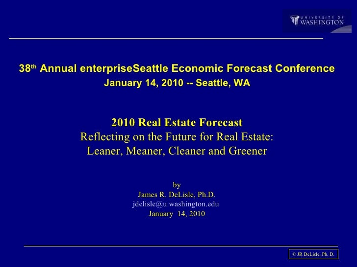 38 th  Annual enterpriseSeattle Economic Forecast Conference   January 14, 2010 -- Seattle, WA  2010 Real Estate Forecast ...
