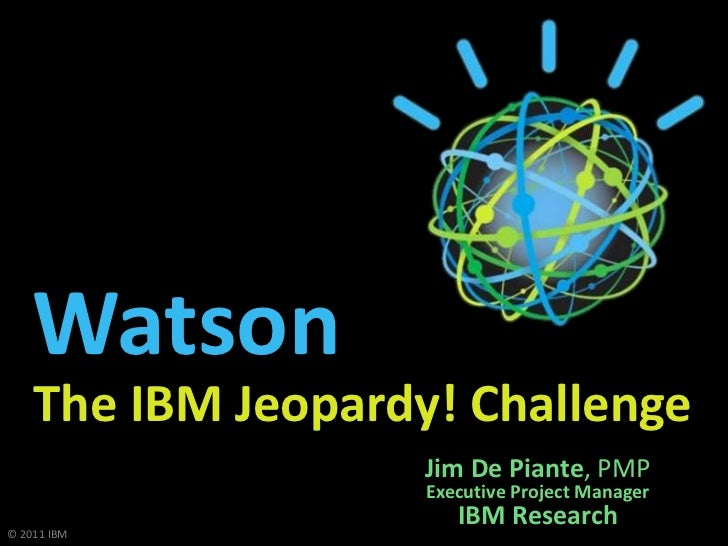 Watson    The IBM Jeopardy! Challenge                    Jim De Piante, PMP                    Executive Project Manager  ...