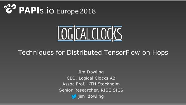Techniques for Distributed TensorFlow on Hops Jim Dowling CEO, Logical Clocks AB Assoc Prof, KTH Stockholm Senior Research...