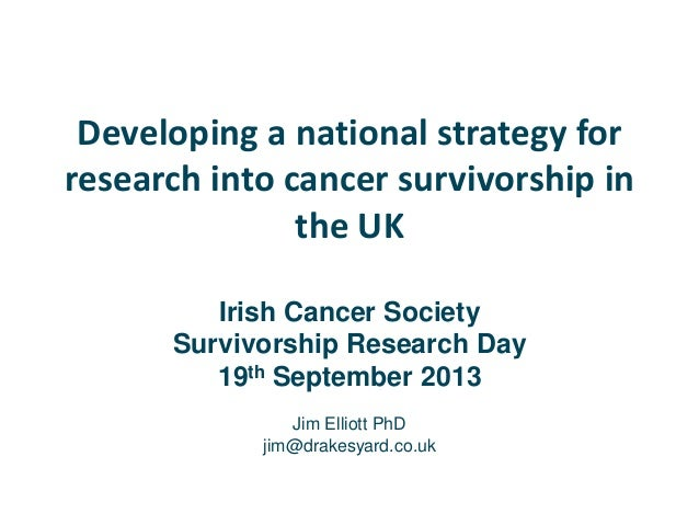 Developing a national strategy for research into cancer survivorship in the UK Irish Cancer Society Survivorship Research ...