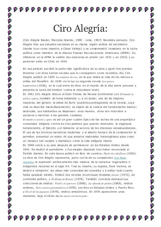 Ciro Alegría: (Ciro Alegría Bazán; Marcaba Grande, 1909 - Lima, 1967) Novelista peruano. Ciro Alegría hizo sus estudios es...