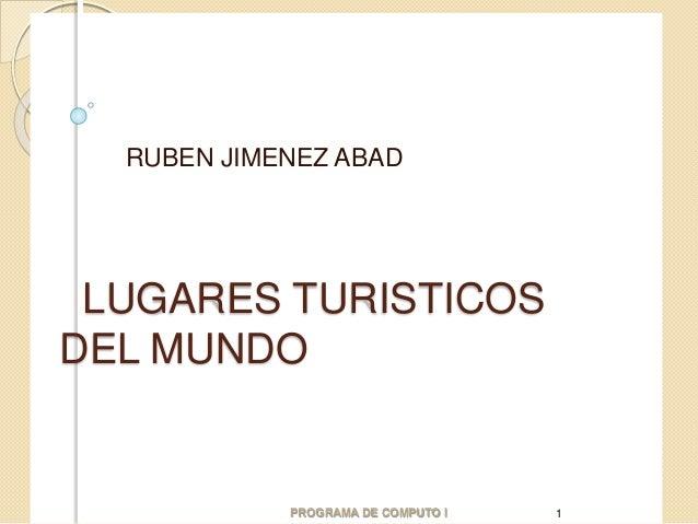 LUGARES TURISTICOS DEL MUNDO RUBEN JIMENEZ ABAD PROGRAMA DE COMPUTO I 1