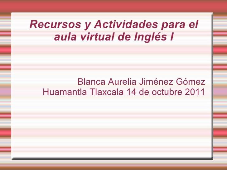 Recursos y Actividades para el aula virtual de Inglés I Blanca Aurelia Jiménez Gómez  Huamantla Tlaxcala 14 de octubre 2011