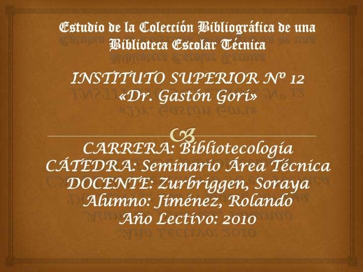 Estudio de la Colección Bibliográfica de una Biblioteca Escolar TécnicaINSTITUTO SUPERIOR Nº 12 «Dr. Gastón Gori»CARRERA: ...