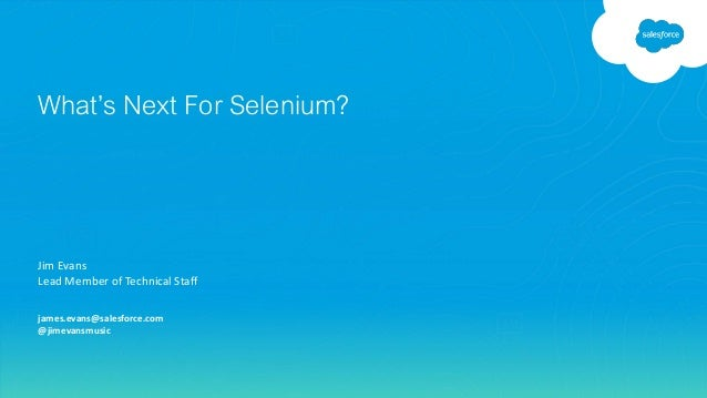 Jim Evans Lead Member of Technical Staff james.evans@salesforce.com @jimevansmusic What's Next For Selenium?