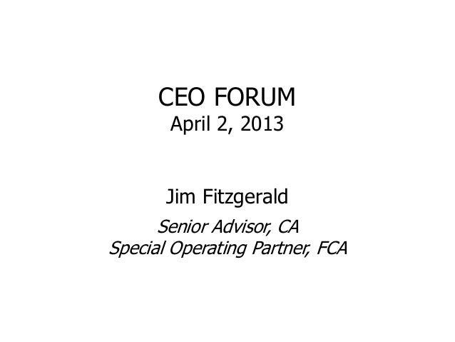 CEO FORUM       April 2, 2013       Jim Fitzgerald      Senior Advisor, CASpecial Operating Partner, FCA