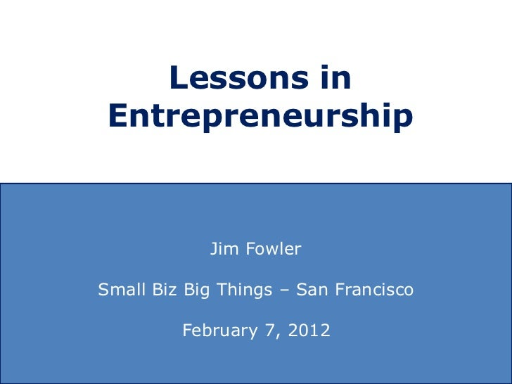 Lessons in Entrepreneurship            Jim FowlerSmall Biz Big Things – San Francisco         February 7, 2012