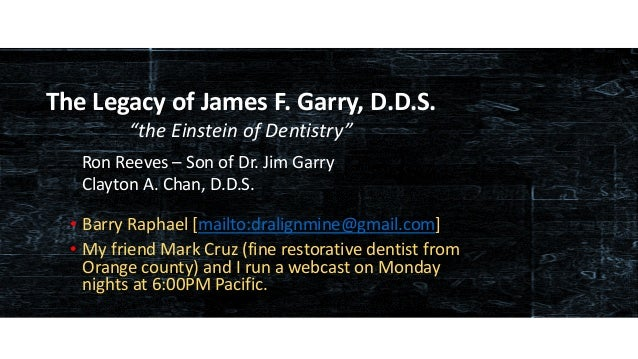 www.occlusionconnections.com James F. Garry, D.D.S. – the Einstein in Dentistry • Barry Raphael [mailto:dralignmine@gmail....
