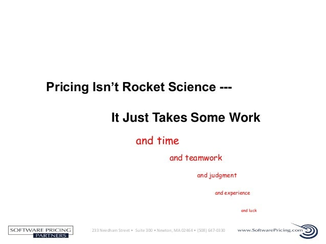 Pricing Isn't Rocket Science --It Just Takes Some Work and time and teamwork and judgment and experience and luck  233 Nee...