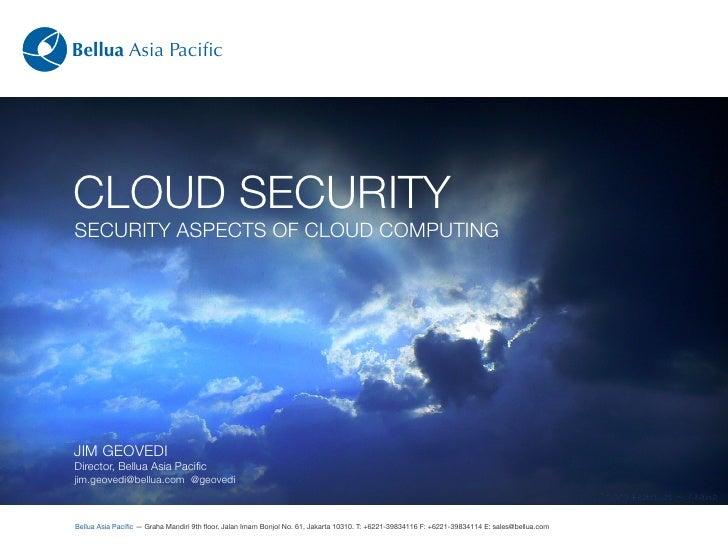 Bellua Asia Pacific     CLOUD SECURITY SECURITY ASPECTS OF CLOUD COMPUTING     JIM GEOVEDI Director, Bellua Asia Pacific jim...