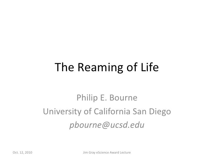 The Reaming of Life<br />Philip E. Bourne<br />University of California San Diego<br />pbourne@ucsd.edu<br />Jim Gray eSci...