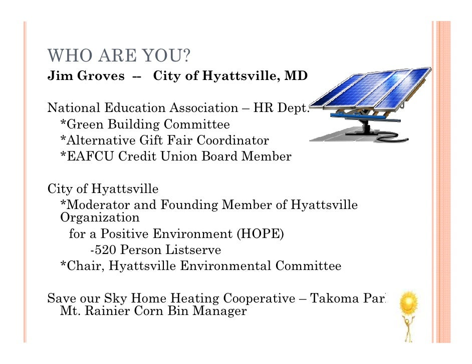 WHO ARE YOU? Jim Groves -- City of Hyattsville, MD  National Education Association – HR Dept.  *Green Building Committee  ...
