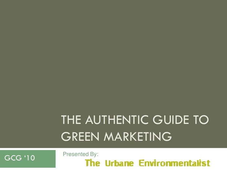 """THE AUTHENTIC GUIDE TO           GREEN MARKETING           Presented By: GCG """"10"""