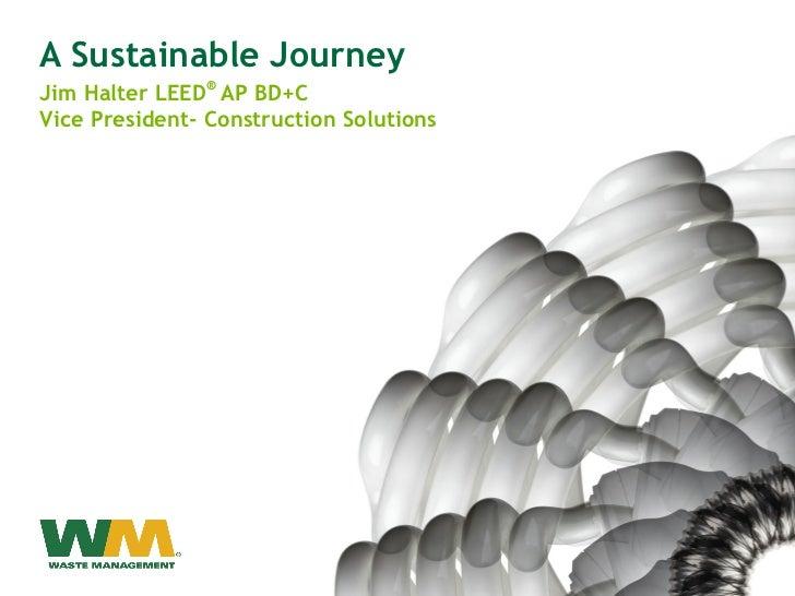 A Sustainable Journey <ul><li>Jim Halter LEED ®  AP BD+C </li></ul><ul><li>Vice President- Construction Solutions </li></ul>