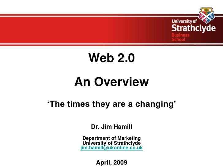 Web 2.0       An Overview 'The times they are a changing'              Dr. Jim Hamill          Department of Marketing    ...