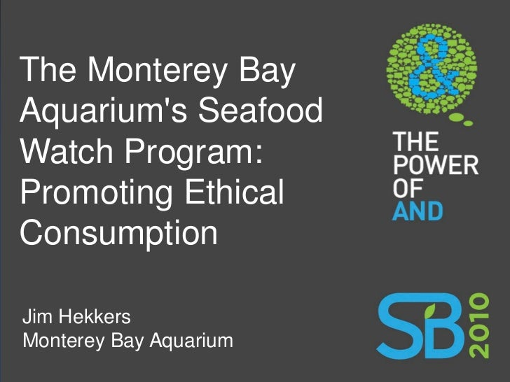 The Monterey Bay Aquarium's Seafood Watch Program: Promoting Ethical Consumption  Jim Hekkers Monterey Bay Aquarium
