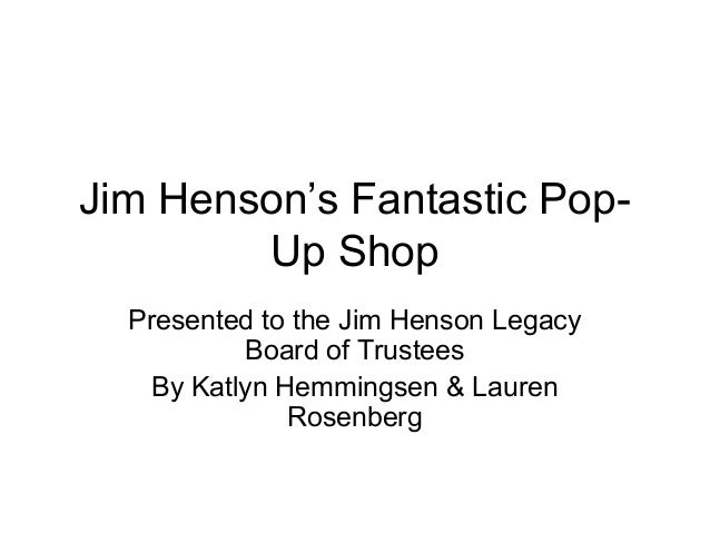 Jim Henson's Fantastic Pop- Up Shop Presented to the Jim Henson Legacy Board of Trustees By Katlyn Hemmingsen & Lauren Ros...