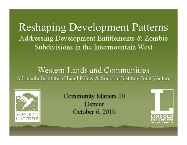 Reshaping Development Patterns Addressing Development Entitlements & Zombie Subdivisions in the Intermountain West Peter P...