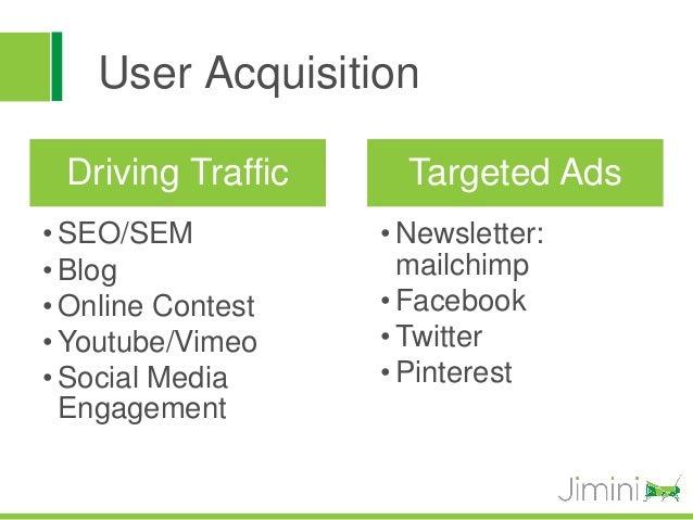 User Acquisition Driving Traffic     Targeted Ads• SEO/SEM          • Newsletter:• Blog               mailchimp• Online Co...