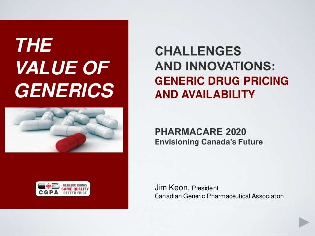 THEVALUE OF           GENERIC DRUG PRICINGGENERICS   AND AVAILABILITY           Jim Keon, President           Canadian Gen...