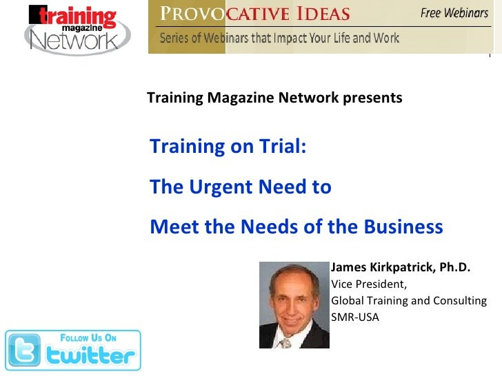 Training Magazine Network presents Training on Trial: The Urgent Need to  Meet the Needs of the Business James Kirkpatrick...