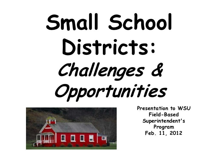 Small School Districts:Challenges &Opportunities         Presentation to WSU             Field-Based           Superintend...