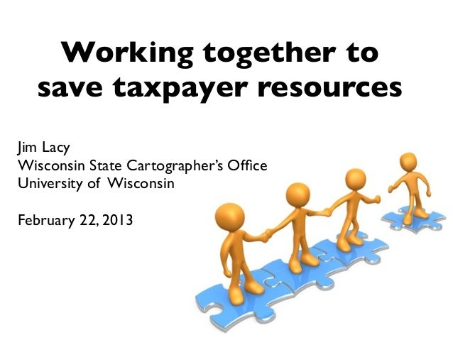 Working together to  save taxpayer resourcesJim LacyWisconsin State Cartographer's OfficeUniversity of WisconsinFebruary 22...