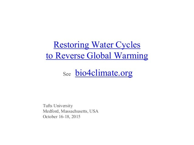 Restoring Water Cycles to Reverse Global Warming See bio4climate.org Tufts University Medford, Massachusetts, USA October ...