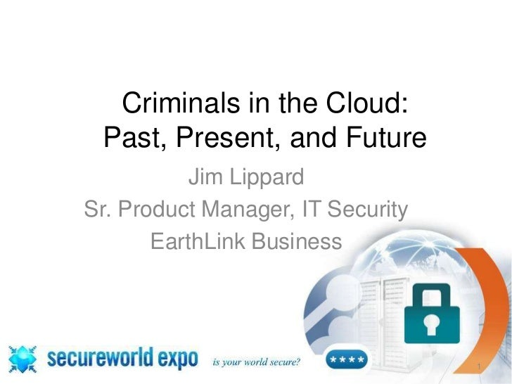 Criminals in the Cloud: Past, Present, and Future           Jim LippardSr. Product Manager, IT Security       EarthLink Bu...