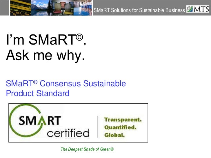 SMaRT Solutions for Sustainable Business<br />I'm SMaRT©.Ask me why.<br />SMaRT© Consensus Sustainable Product Standard <b...