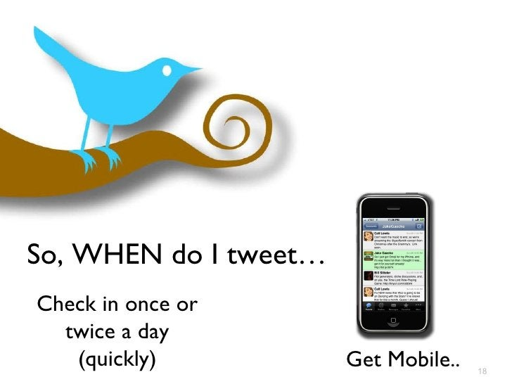 So, WHEN do I tweet… Check in once or twice a day (quickly) Get Mobile..