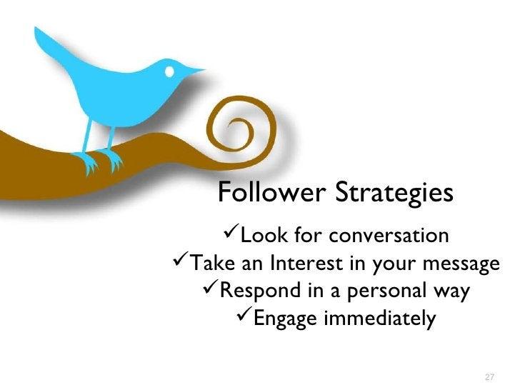 Follower Strategies <ul><li>Look for conversation </li></ul><ul><li>Take an Interest in your message </li></ul><ul><li>Res...