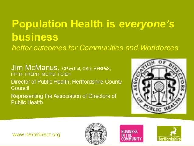 www.hertsdirect.org Population Health is everyone's business better outcomes for Communities and Workforces Jim McManus, C...