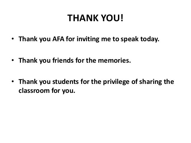 THANK YOU! • Thank you AFA for inviting me to speak today. • Thank you friends for the memories. • Thank you students for ...