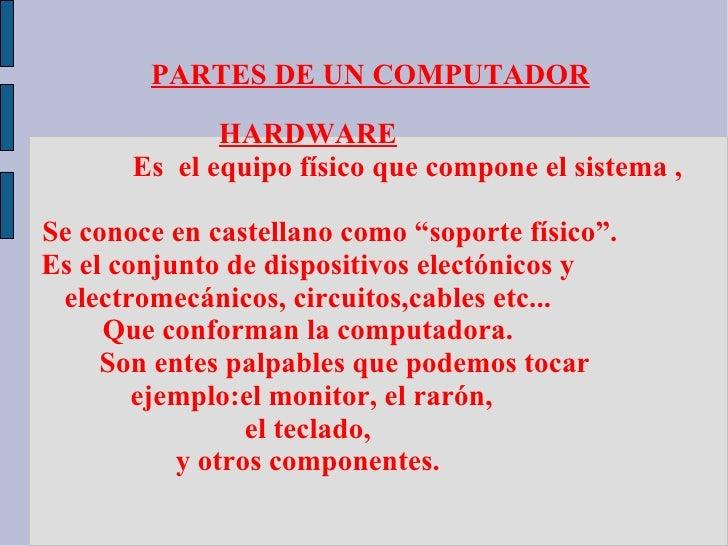 PARTES DE UN COMPUTADOR              HARDWARE       Es el equipo físico que compone el sistema ,Se conoce en castellano co...