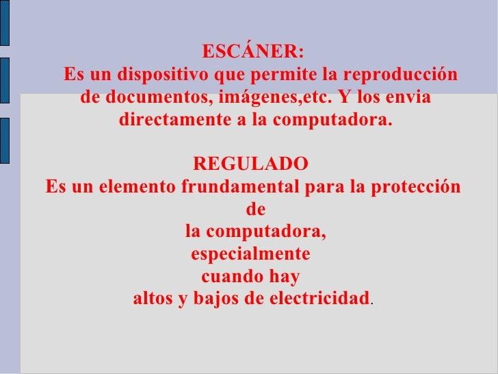 ESCÁNER:  Es un dispositivo que permite la reproducción   de documentos, imágenes,etc. Y los envia        directamente a l...