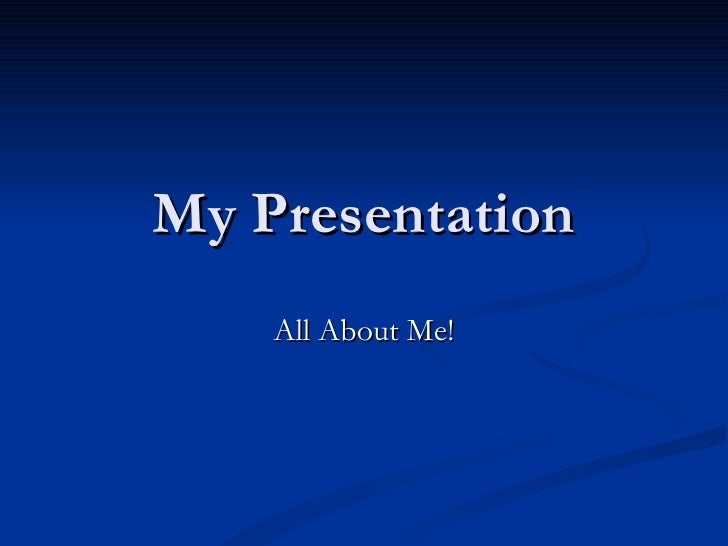 My Presentation All About Me!